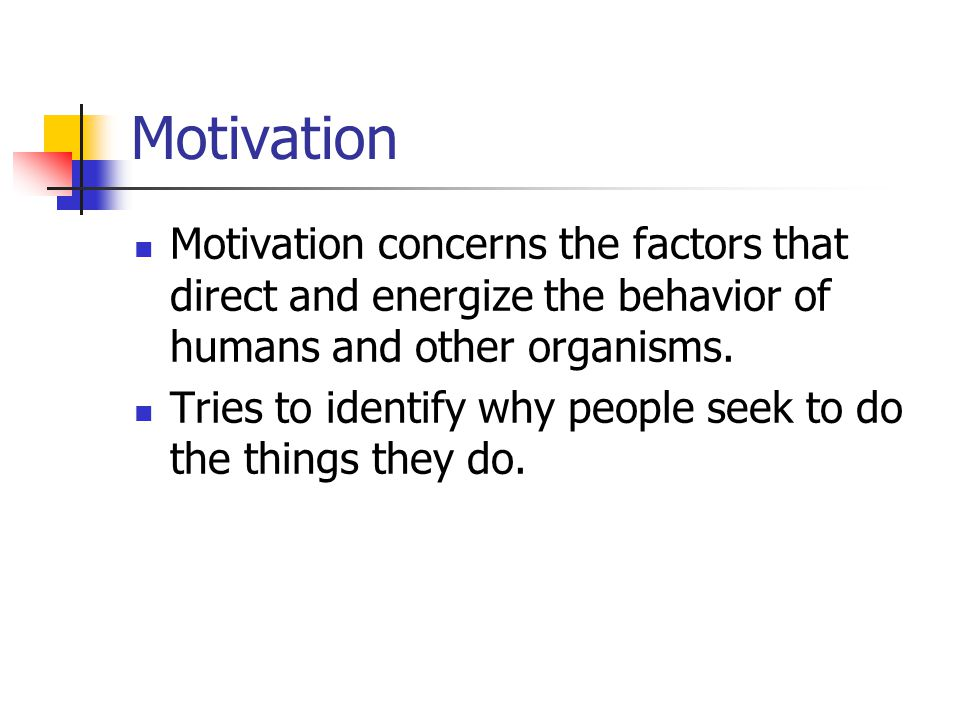 Motivation Motivation concerns the factors that direct and energize the behavior of humans and other organisms.