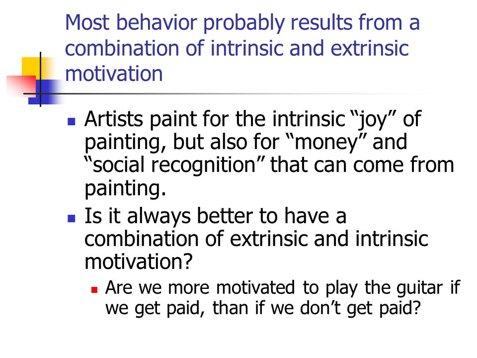 Most behavior probably results from a combination of intrinsic and extrinsic motivation
