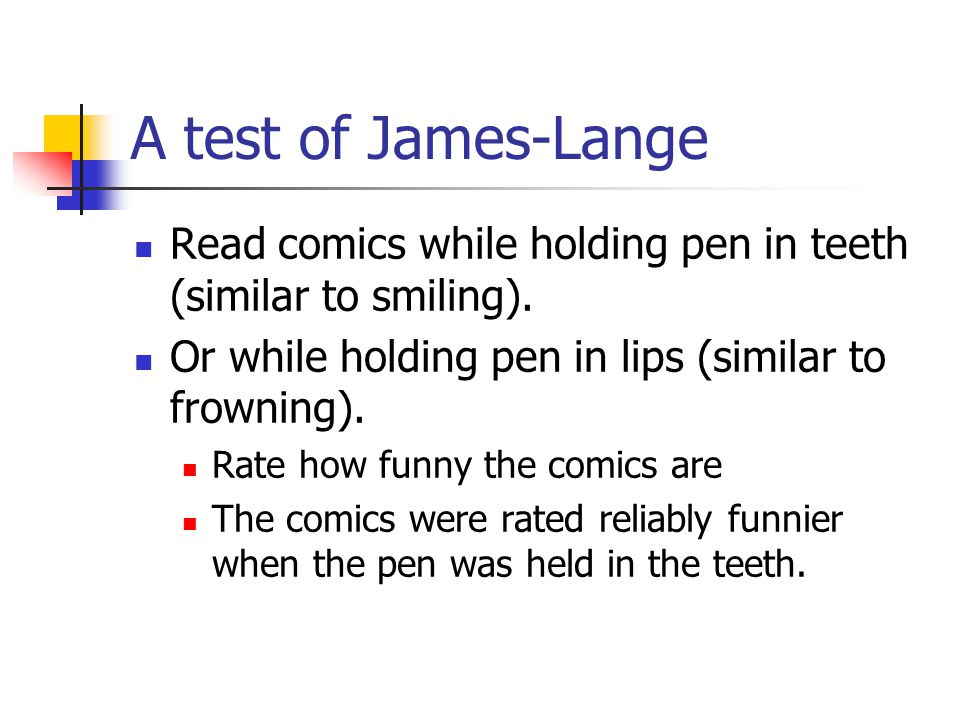 A test of James-Lange Read comics while holding pen in teeth (similar to smiling). Or while holding pen in lips (similar to frowning).