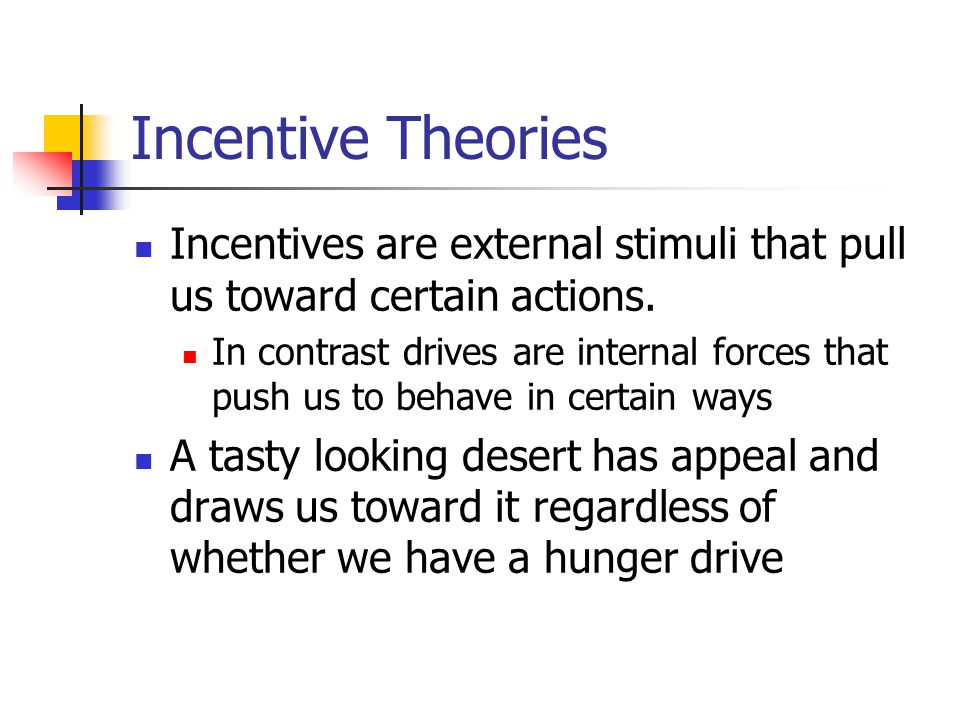 Incentive Theories Incentives are external stimuli that pull us toward certain actions.