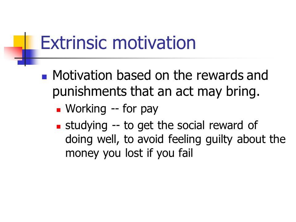 Extrinsic motivation Motivation based on the rewards and punishments that an act may bring. Working -- for pay.