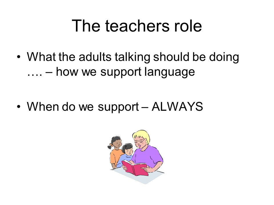 The teachers role What the adults talking should be doing ….