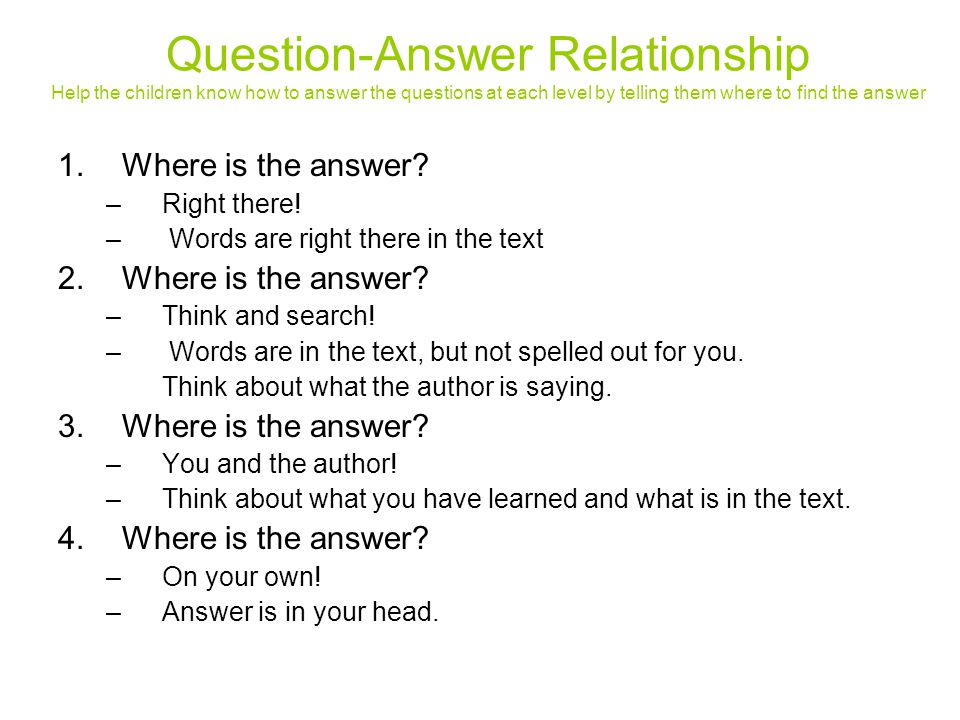 Question-Answer Relationship Help the children know how to answer the questions at each level by telling them where to find the answer