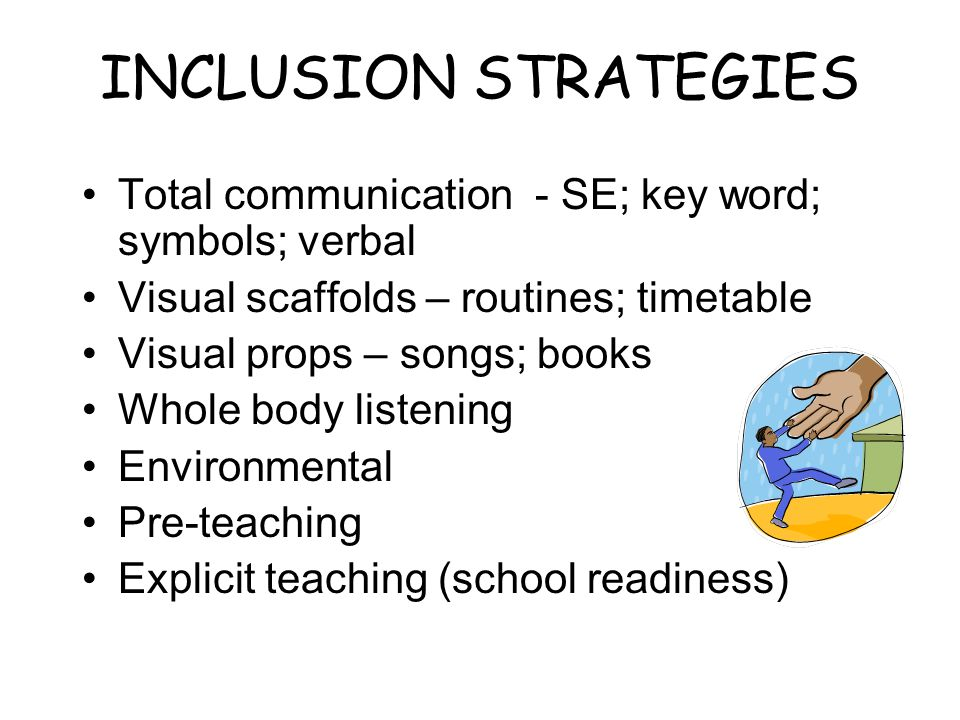 INCLUSION STRATEGIES Total communication - SE; key word; symbols; verbal. Visual scaffolds – routines; timetable.