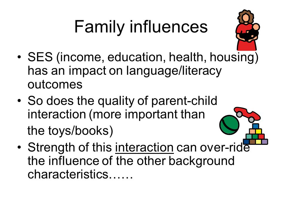 Family influences SES (income, education, health, housing) has an impact on language/literacy outcomes.