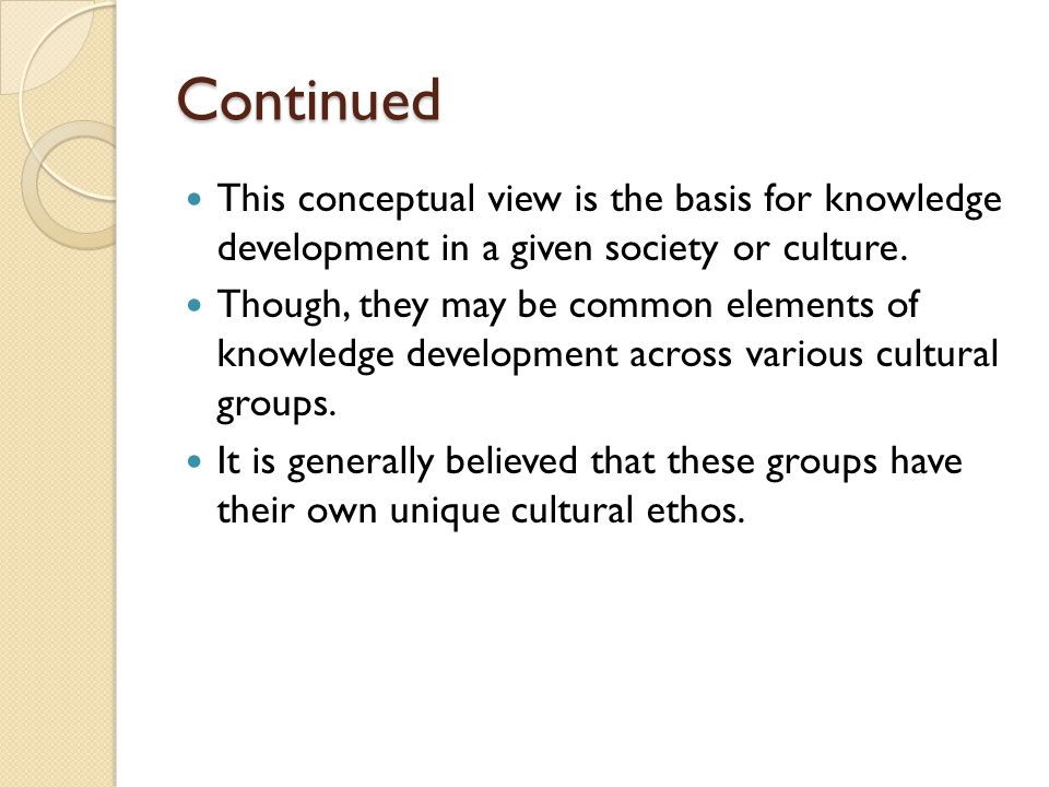 Continued This conceptual view is the basis for knowledge development in a given society or culture.