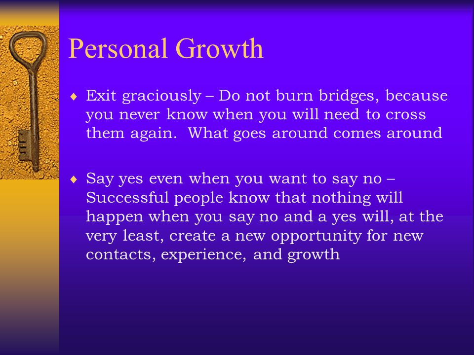 Personal Growth Exit graciously – Do not burn bridges, because you never know when you will need to cross them again. What goes around comes around.