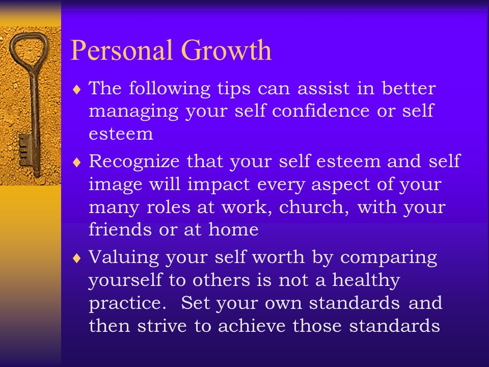 Personal Growth The following tips can assist in better managing your self confidence or self esteem.
