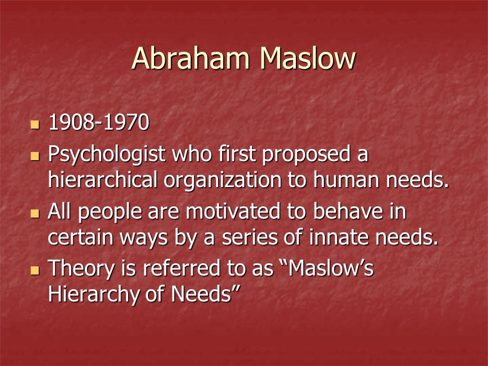 Abraham Maslow 1908-1970. Psychologist who first proposed a hierarchical organization to human needs.