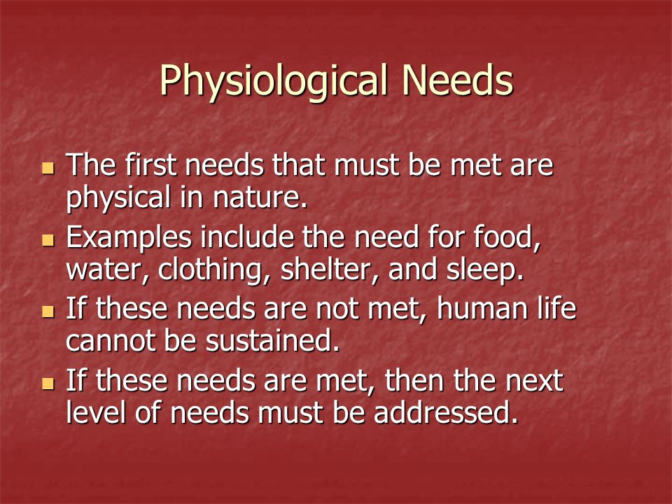 Physiological Needs The first needs that must be met are physical in nature.