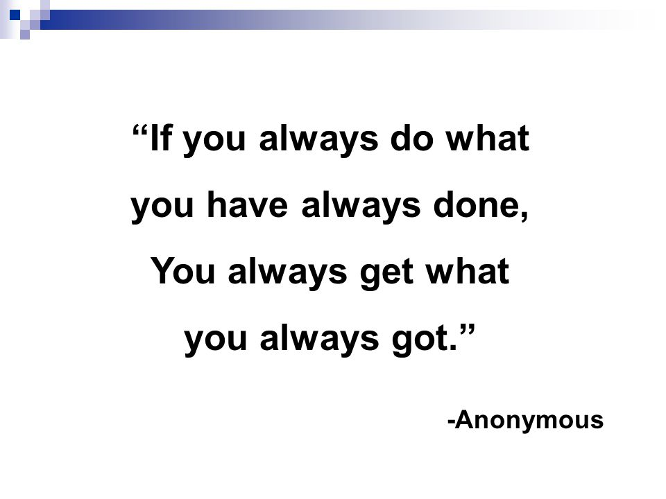 If you always do what You always get what you always got.