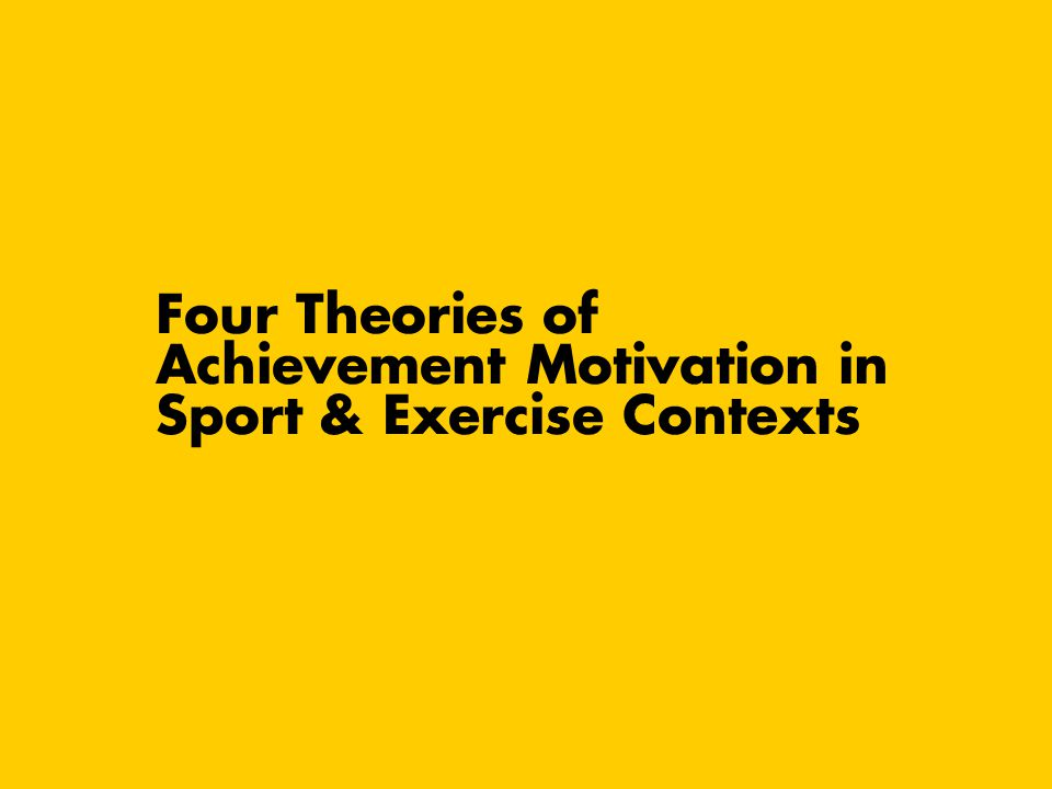 Four Theories of Achievement Motivation in Sport & Exercise Contexts