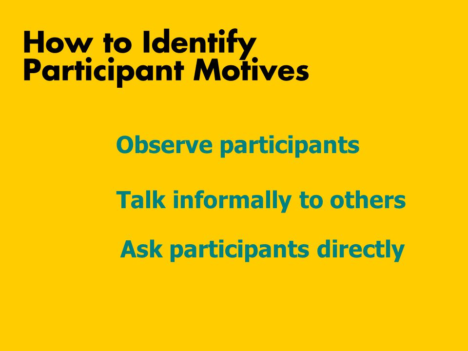 Talk informally to others Ask participants directly