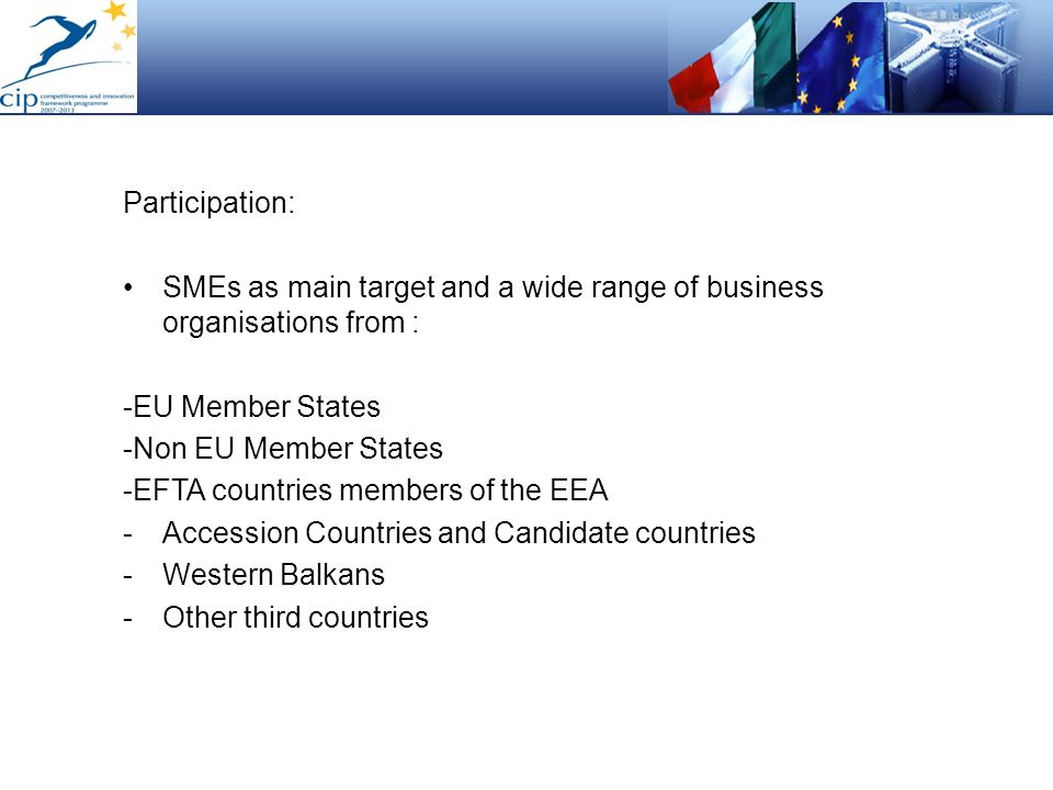 Participation:SMEs as main target and a wide range of business organisations from : -EU Member States.