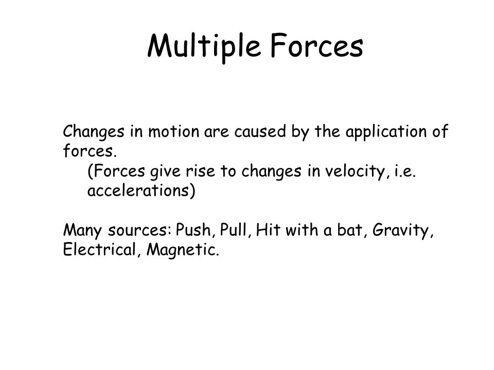 Multiple Forces Changes in motion are caused by the application of forces. (Forces give rise to changes in velocity, i.e. accelerations)