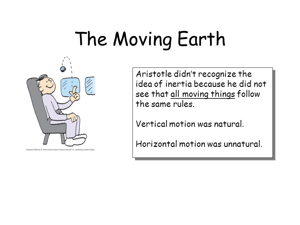 The Moving Earth Aristotle didn't recognize the idea of inertia because he did not see that all moving things follow the same rules.