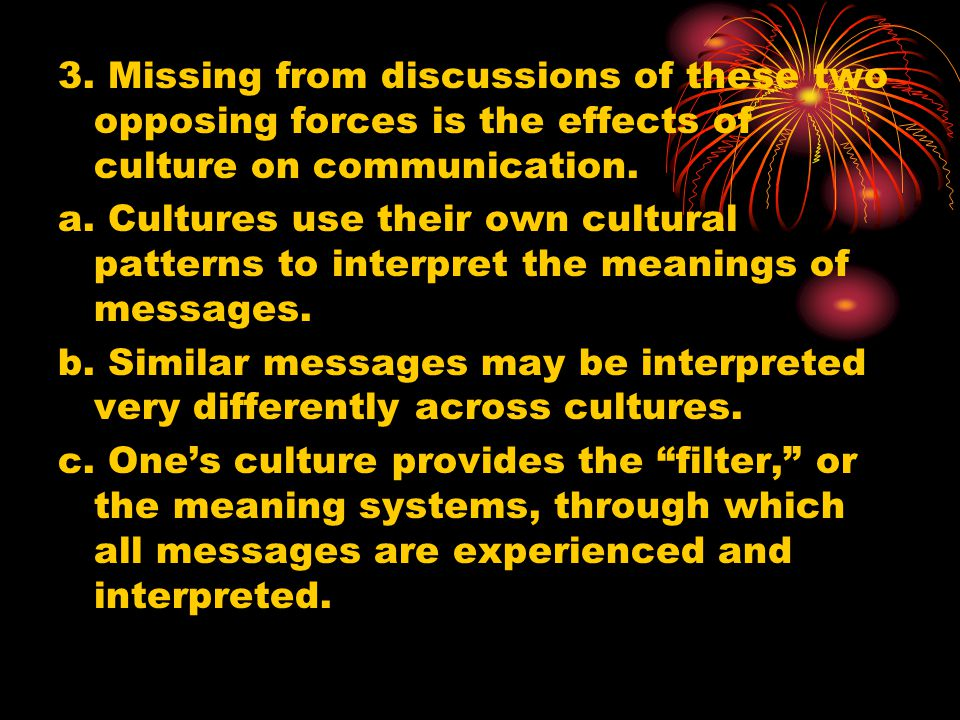 3. Missing from discussions of these two opposing forces is the effects of culture on communication.