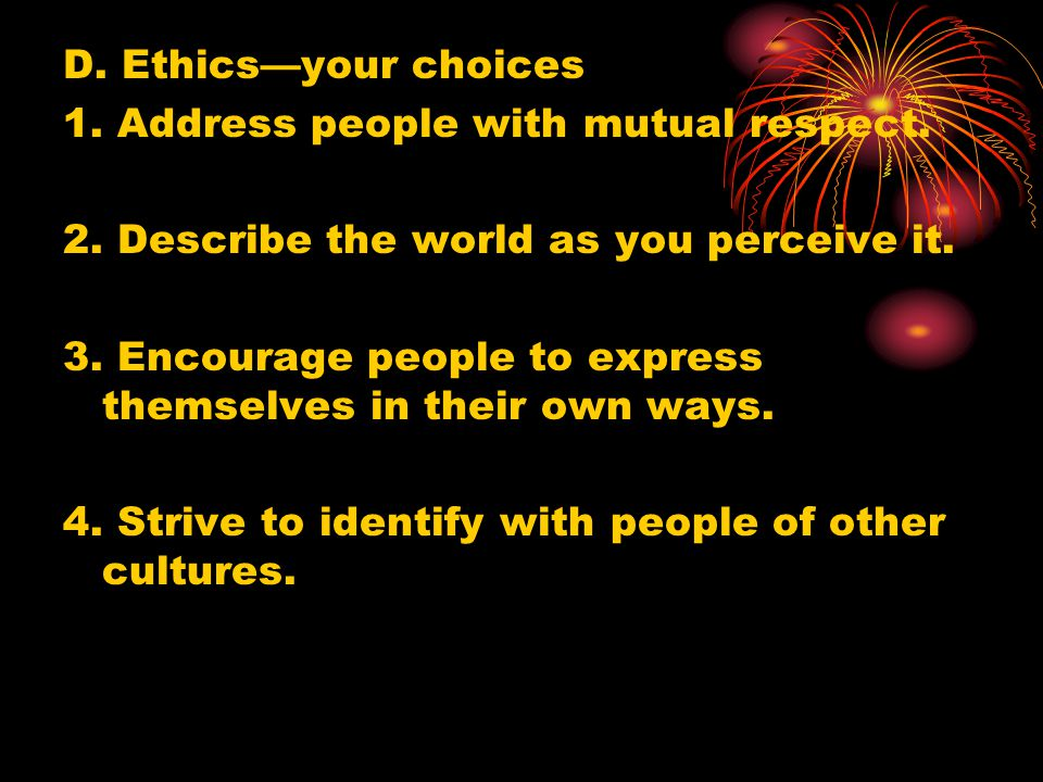 D. Ethics—your choices 1. Address people with mutual respect. 2. Describe the world as you perceive it.
