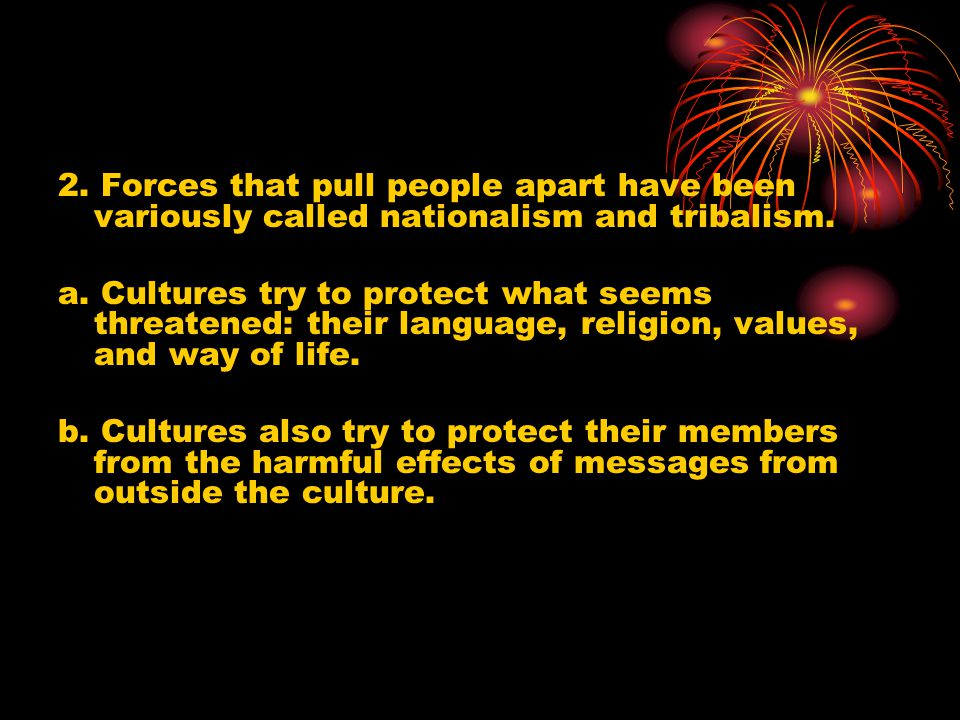 2. Forces that pull people apart have been variously called nationalism and tribalism.