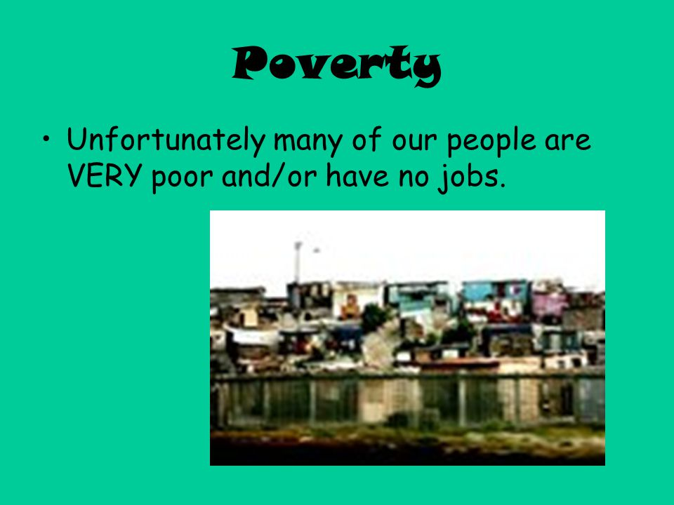Poverty Unfortunately many of our people are VERY poor and/or have no jobs.