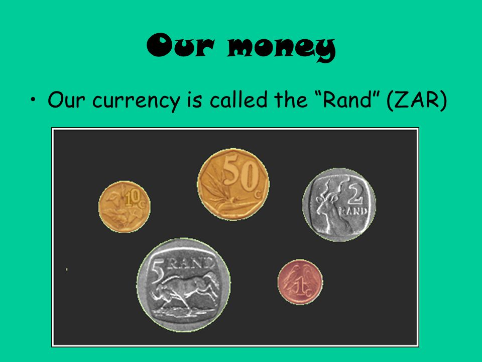 Our money Our currency is called the Rand (ZAR)