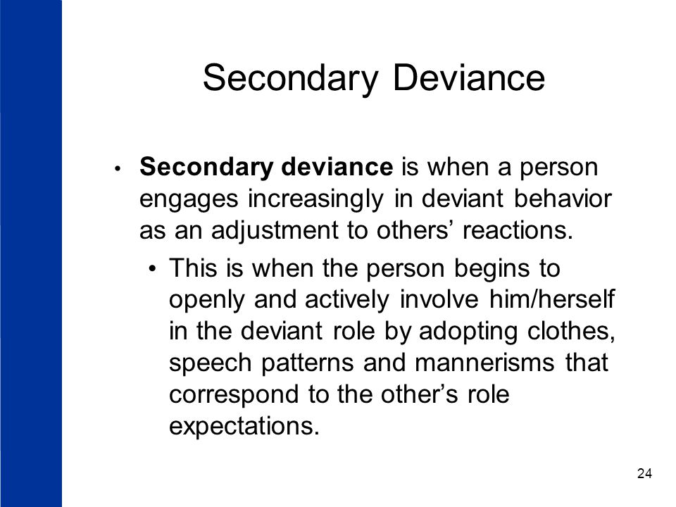 Secondary Deviance Secondary deviance is when a person engages increasingly in deviant behavior as an adjustment to others' reactions.