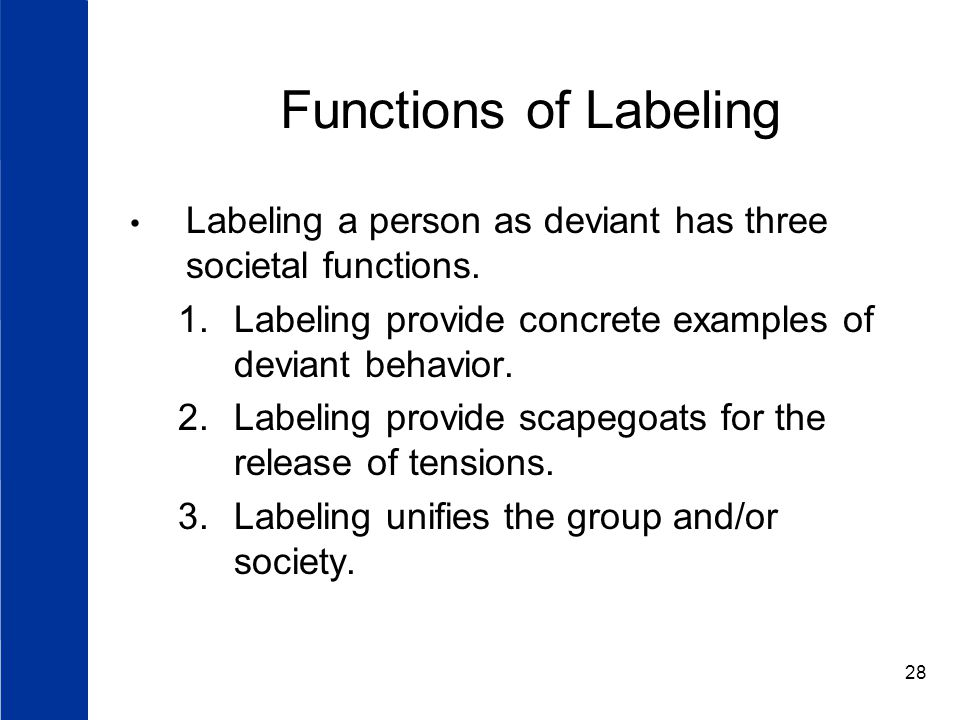 Functions of Labeling Labeling a person as deviant has three societal functions. Labeling provide concrete examples of deviant behavior.