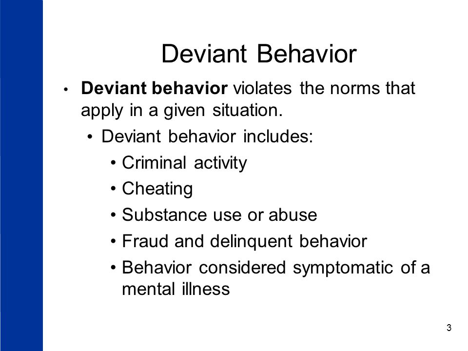 Deviant Behavior Deviant behavior violates the norms that apply in a given situation. Deviant behavior includes: