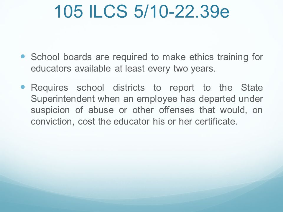 105 ILCS 5/10-22.39e School boards are required to make ethics training for educators available at least every two years.