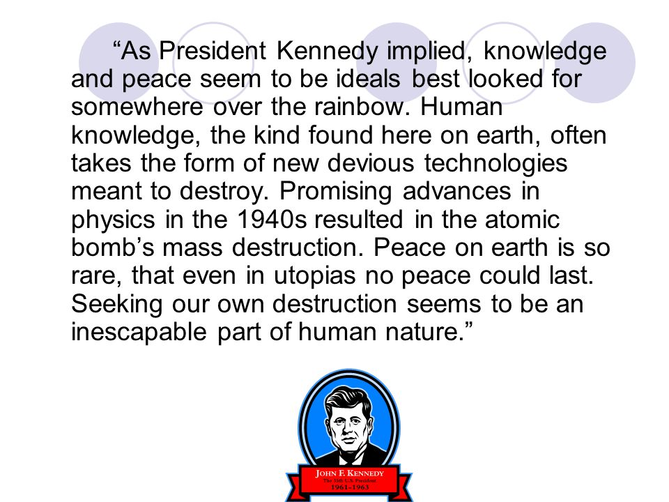 As President Kennedy implied, knowledge and peace seem to be ideals best looked for somewhere over the rainbow.