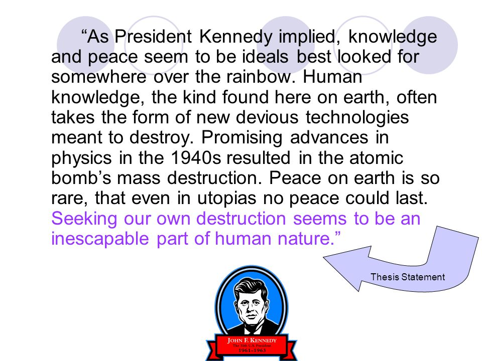 As President Kennedy implied, knowledge and peace seem to be ideals best looked for somewhere over the rainbow. Human knowledge, the kind found here on earth, often takes the form of new devious technologies meant to destroy. Promising advances in physics in the 1940s resulted in the atomic bomb's mass destruction. Peace on earth is so rare, that even in utopias no peace could last. Seeking our own destruction seems to be an inescapable part of human nature.