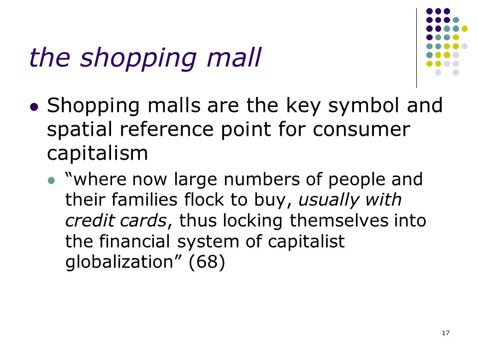 the shopping mall Shopping malls are the key symbol and spatial reference point for consumer capitalism.