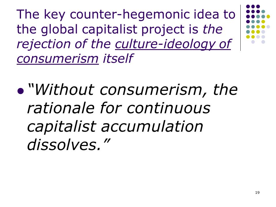 The key counter-hegemonic idea to the global capitalist project is the rejection of the culture-ideology of consumerism itself