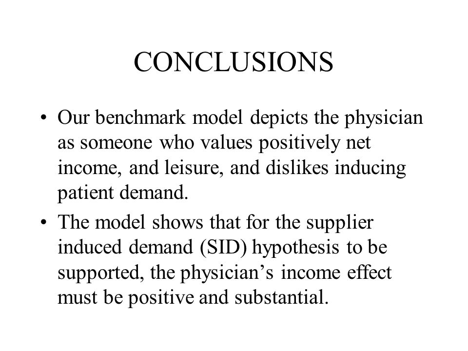 CONCLUSIONS Our benchmark model depicts the physician as someone who values positively net income, and leisure, and dislikes inducing patient demand.