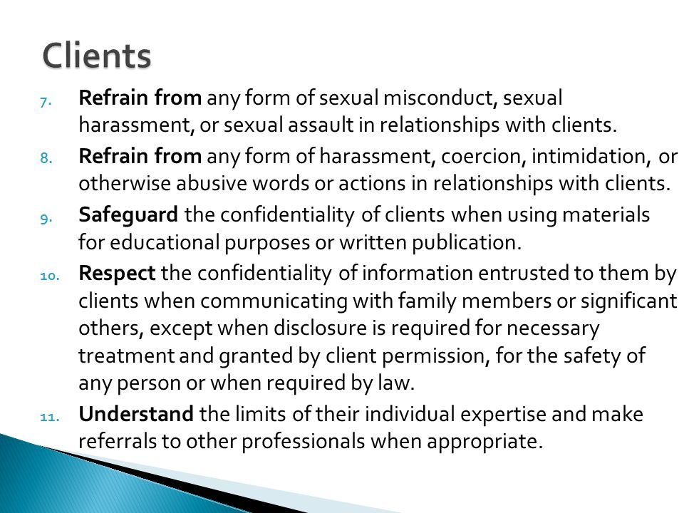 Clients Refrain from any form of sexual misconduct, sexual harassment, or sexual assault in relationships with clients.