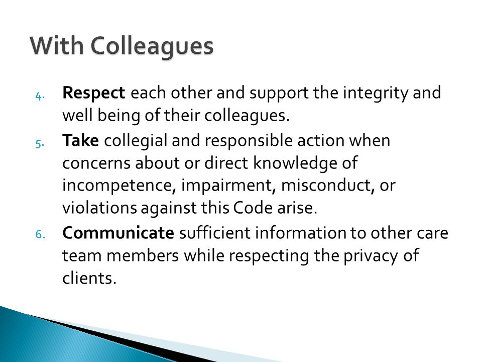 With Colleagues Respect each other and support the integrity and well being of their colleagues.