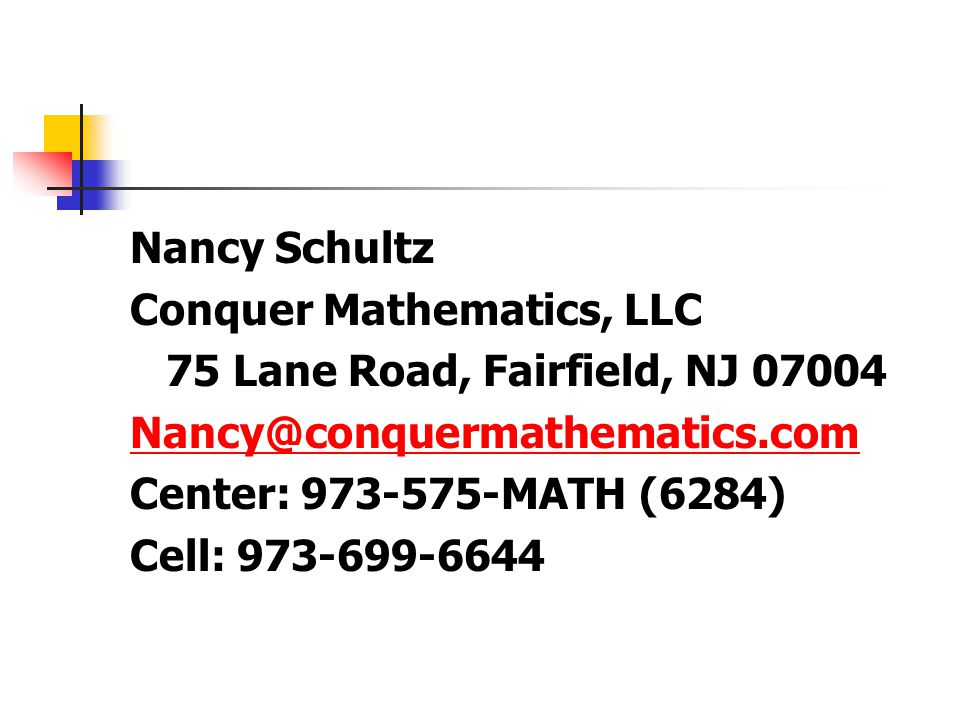 Nancy Schultz Conquer Mathematics, LLC 75 Lane Road, Fairfield, NJ 07004 Nancy@conquermathematics.com Center: 973-575-MATH (6284) Cell: 973-699-6644