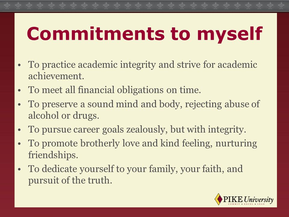 Commitments to myself To practice academic integrity and strive for academic achievement. To meet all financial obligations on time.
