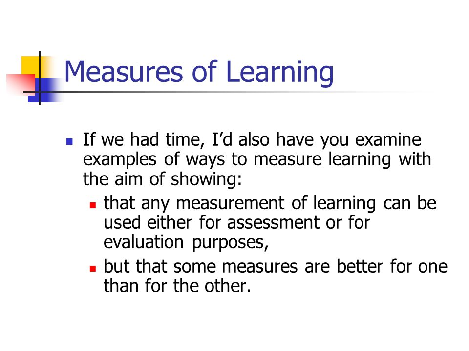 Measures of Learning If we had time, I'd also have you examine examples of ways to measure learning with the aim of showing: