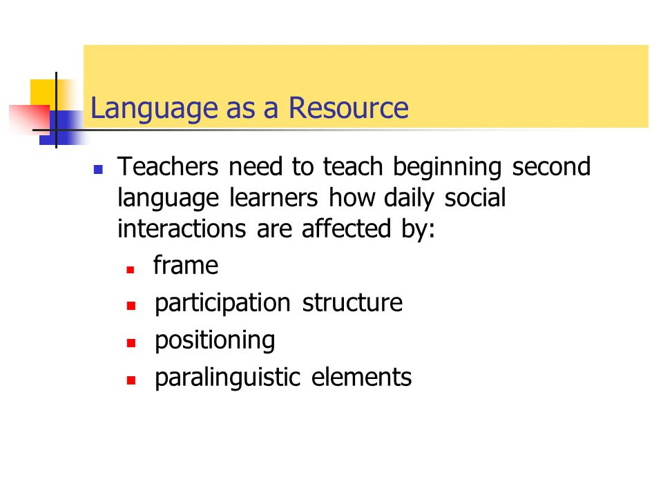 Language as a Resource Teachers need to teach beginning second language learners how daily social interactions are affected by: