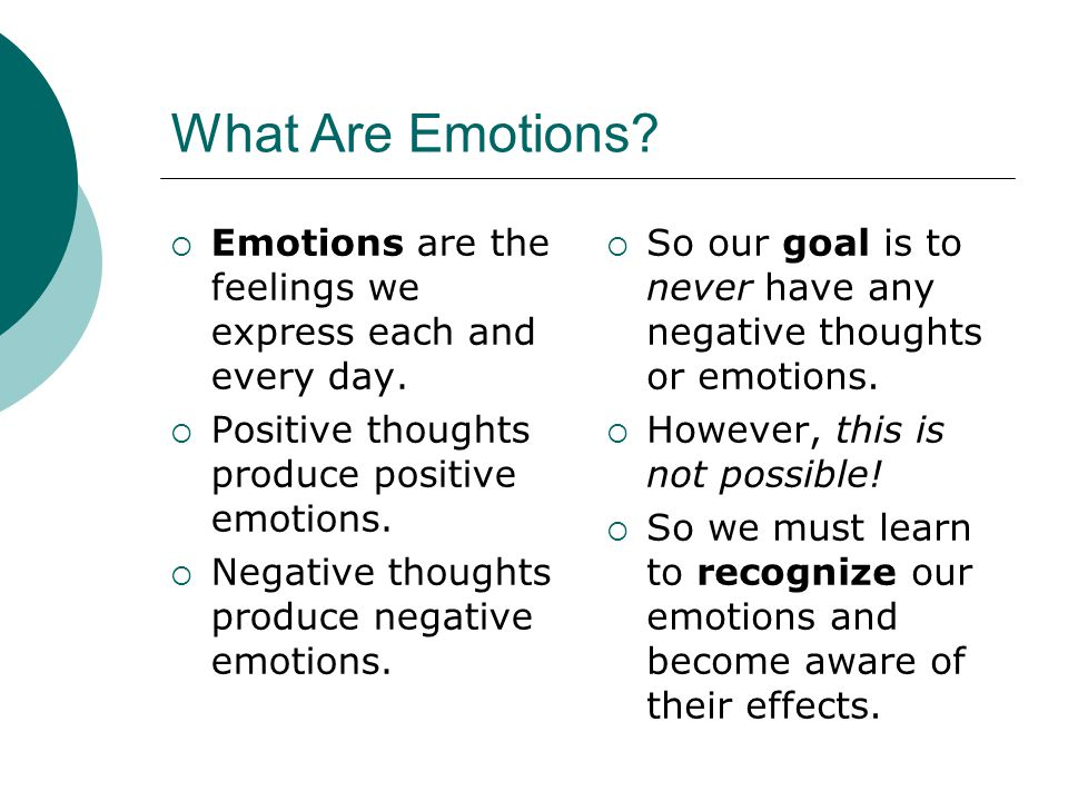 What Are Emotions Emotions are the feelings we express each and every day. Positive thoughts produce positive emotions.