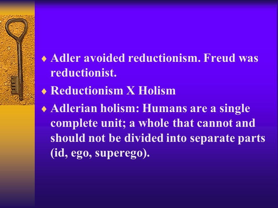Adler avoided reductionism. Freud was reductionist.
