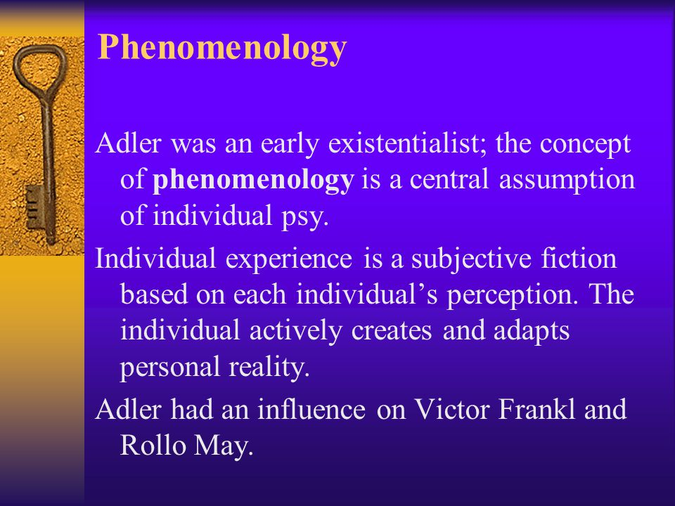 Phenomenology Adler was an early existentialist; the concept of phenomenology is a central assumption of individual psy.
