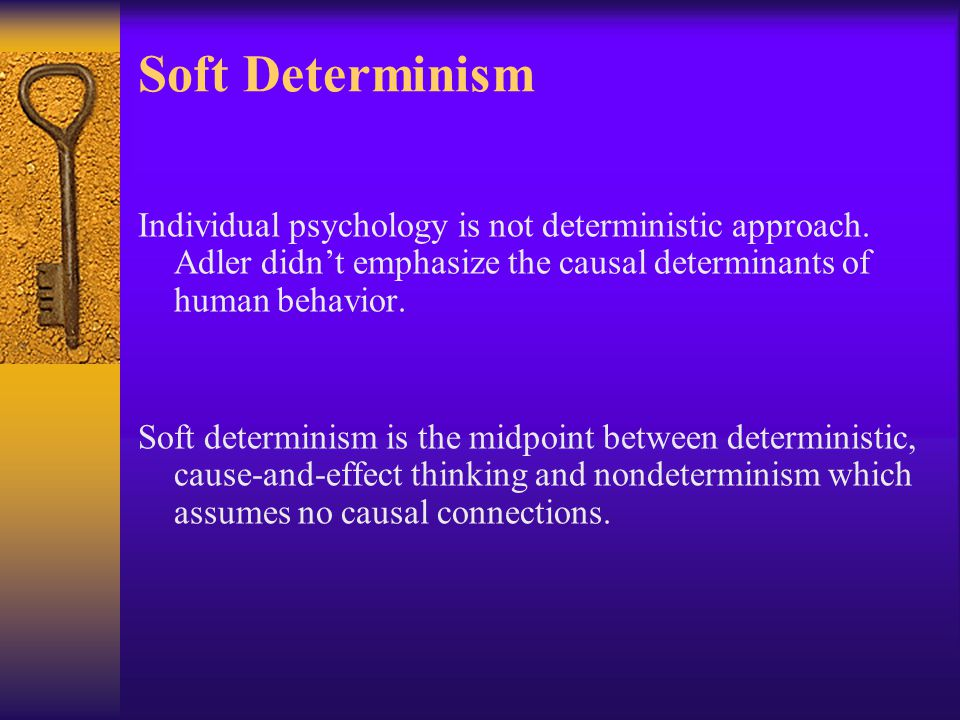Soft Determinism Individual psychology is not deterministic approach. Adler didn't emphasize the causal determinants of human behavior.