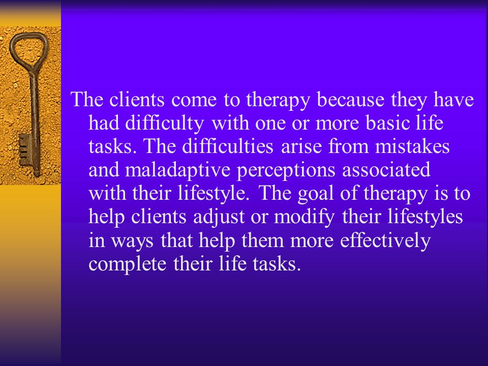 The clients come to therapy because they have had difficulty with one or more basic life tasks.