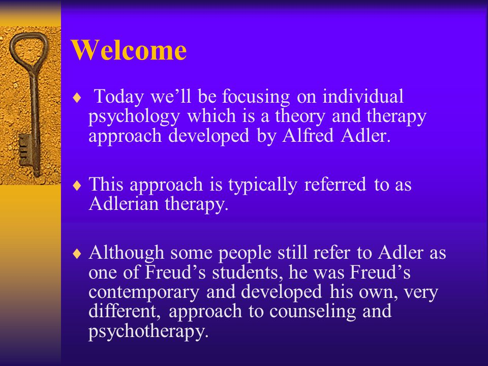 Welcome Today we'll be focusing on individual psychology which is a theory and therapy approach developed by Alfred Adler.