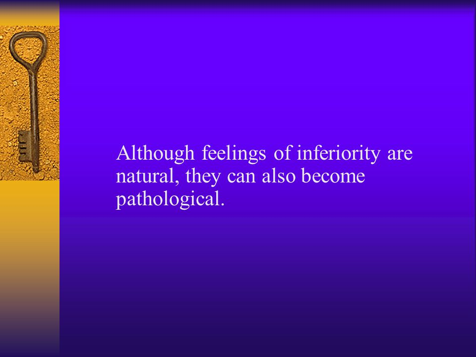 Although feelings of inferiority are natural, they can also become pathological.