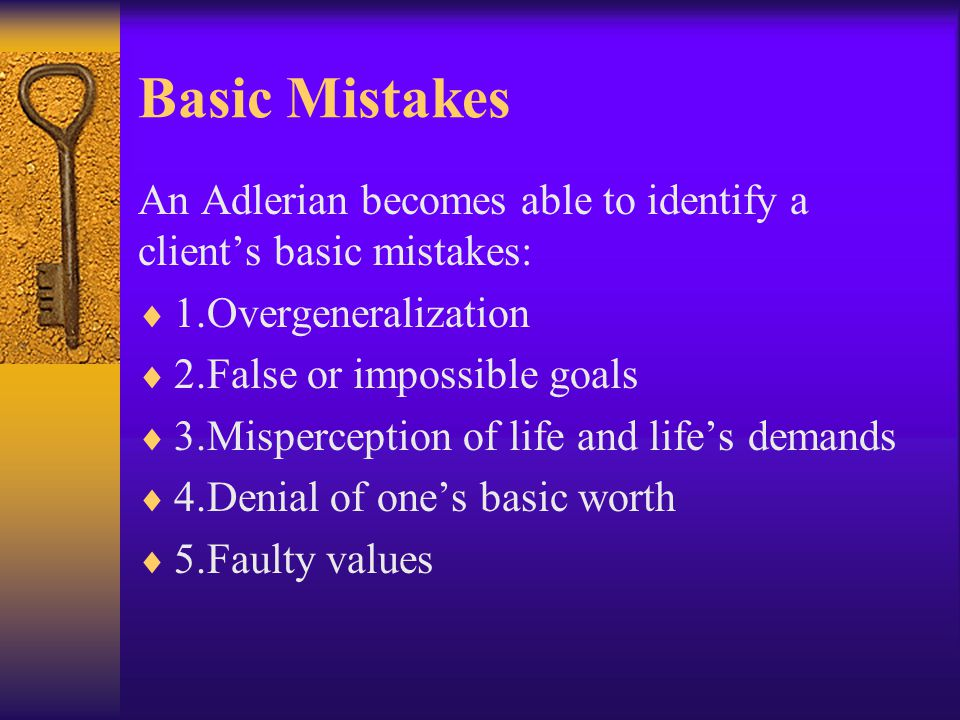 Basic Mistakes An Adlerian becomes able to identify a client's basic mistakes: 1.Overgeneralization.