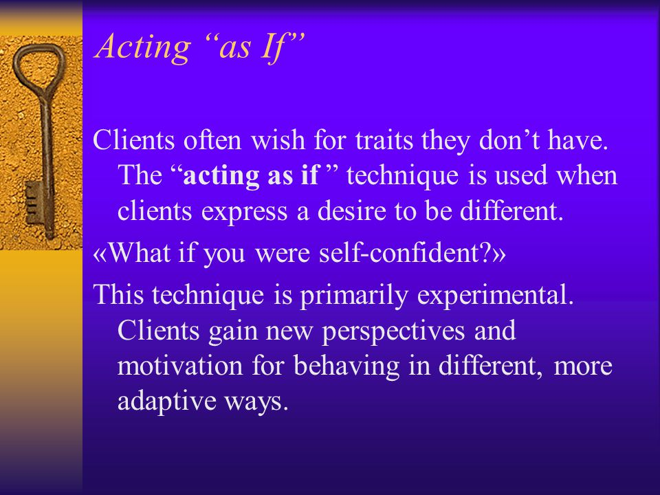 Acting as If Clients often wish for traits they don't have. The acting as if technique is used when clients express a desire to be different.