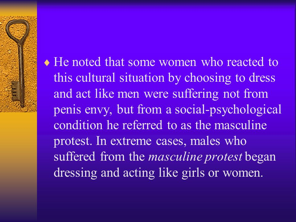 He noted that some women who reacted to this cultural situation by choosing to dress and act like men were suffering not from penis envy, but from a social-psychological condition he referred to as the masculine protest.